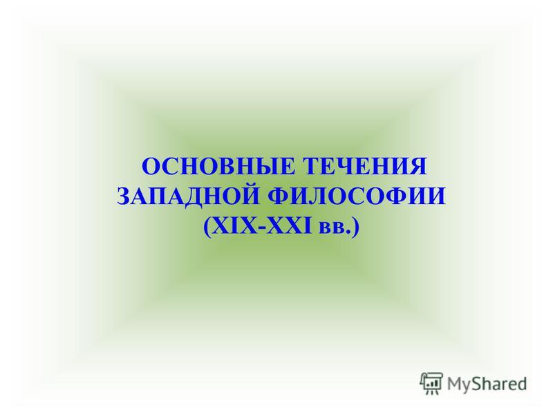 ОСНОВНЫЕ ТЕЧЕНИЯ ЗАПАДНОЙ ФИЛОСОФИИ (XIX-XXI вв.)