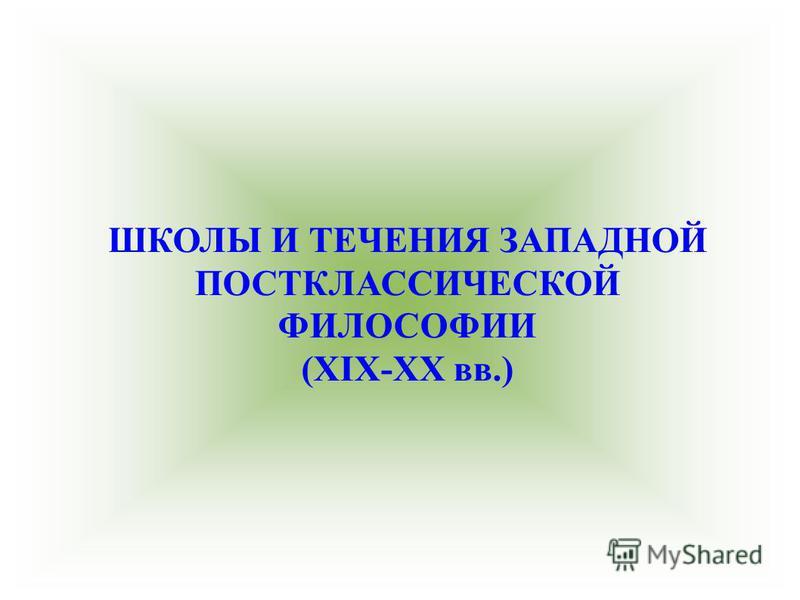 ШКОЛЫ И ТЕЧЕНИЯ ЗАПАДНОЙ ПОСТКЛАССИЧЕСКОЙ ФИЛОСОФИИ (XIX-XX вв.)