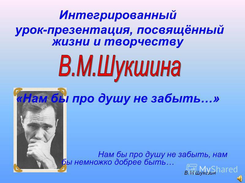 Интегрированный урок-презентация, посвящённый жизни и творчеству «Нам бы про душу не забыть…» Нам бы про душу не забыть, нам бы немножко добрее быть… В.М.Шукшин