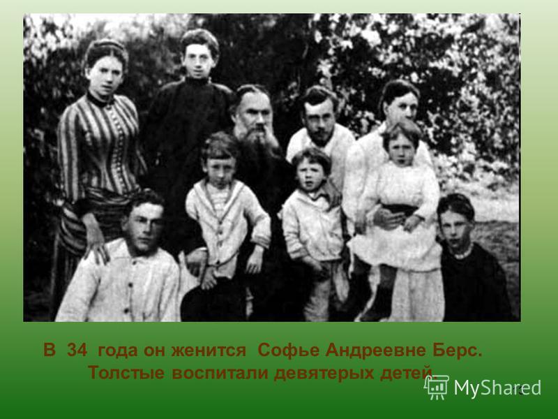 В 34 года он женится Софье Андреевне Берс. Толстые воспитали девятерых детей. 13