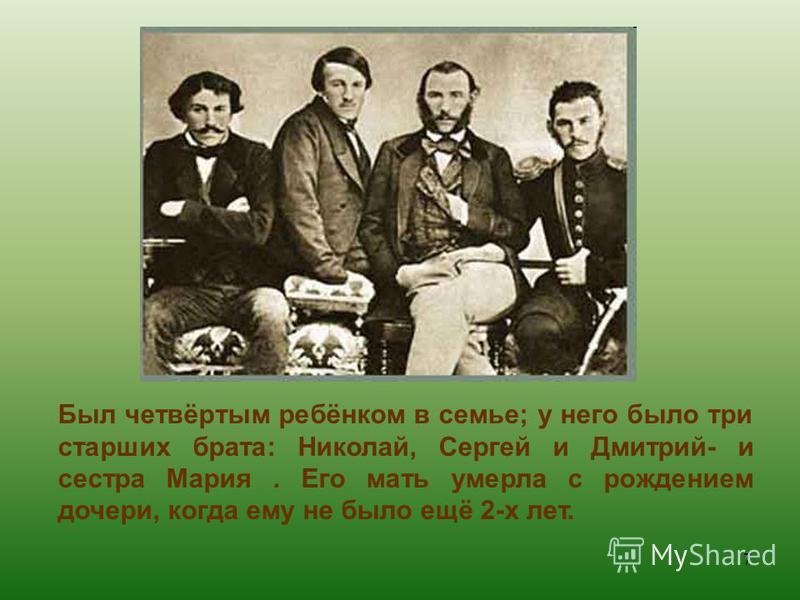 Был четвёртым ребёнком в семье; у него было три старших брата: Николай, Сергей и Дмитрий- и сестра Мария. Его мать умерла с рождением дочери, когда ему не было ещё 2-х лет. 7