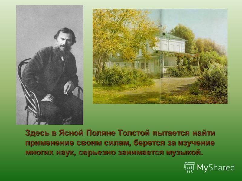 Здесь в Ясной Поляне Толстой пытается найти применение своим силам, берется за изучение многих наук, серьезно занимается музыкой. 9