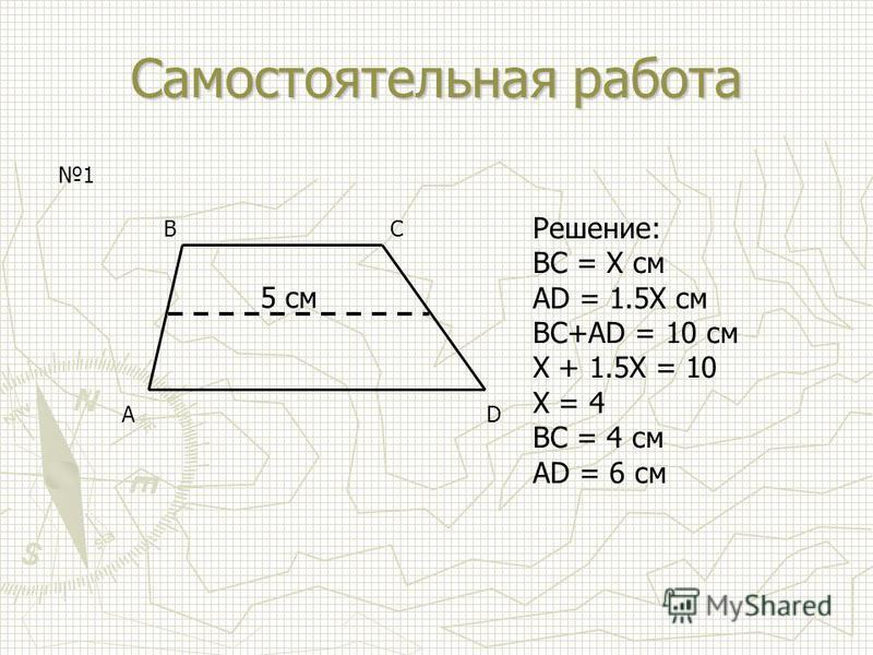 Самостоятельная работа AD BC 5 см Решение: BC = Х см AD = 1.5X см BC+AD = 10 см X + 1.5X = 10 X = 4 BC = 4 см AD = 6 см 1