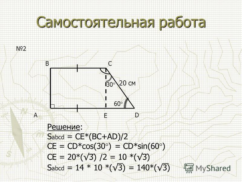 Самостоятельная работа AD BC 2 Решение: S abcd = CE*(BC+AD)/2 CE = CD*cos(30 ) = CD*sin(60 ) CE = 20*(3) /2 = 10 *(3) S abcd = 14 * 10 *(3) = 140*(3) 20 см E 60 30