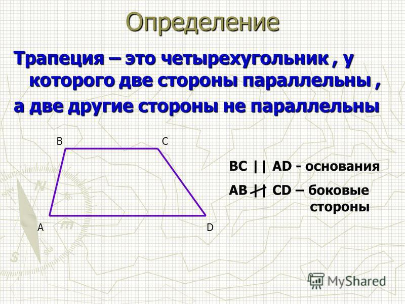 Трапеция – это четырехугольник, у которого две стороны параллельны, а две другие стороны не параллельны AD BC BC || AD - основания AB || CD – боковые стороны Определение
