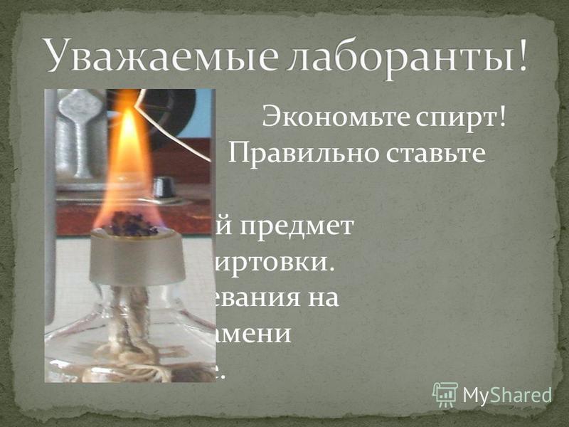 Экономьте спирт! Правильно ставьте нагреваемый предмет на пламя спиртовки. Время нагревания на среднем пламени самое малое.