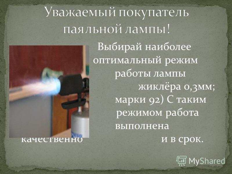 Выбирай наиболее оптимальный режим работы лампы (диаметр жиклёра 0,3 мм; бензин марки 92) С таким режимом работа будет выполнена качественно и в срок.