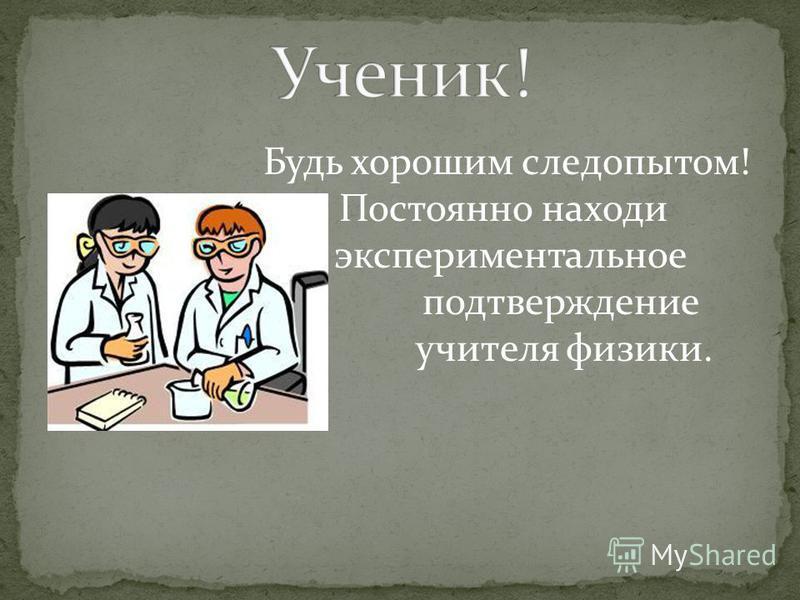 Будь хорошим следопытом! Постоянно находи экспериментальное подтверждение словам учителя физики.