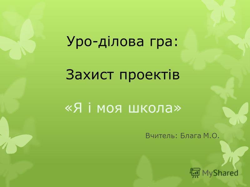 Уро-ділова гра: Захист проектів «Я і моя школа» Вчитель: Блага М.О.