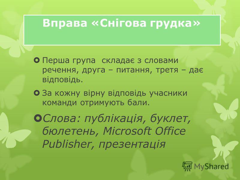 Перша група складає з словами речення, друга – питання, третя – дає відповідь. За кожну вірну відповідь учасники команди отримують бали. Слова: публікація, буклет, бюлетень, Microsoft Office Publisher, презентація Вправа «Снігова грудка»