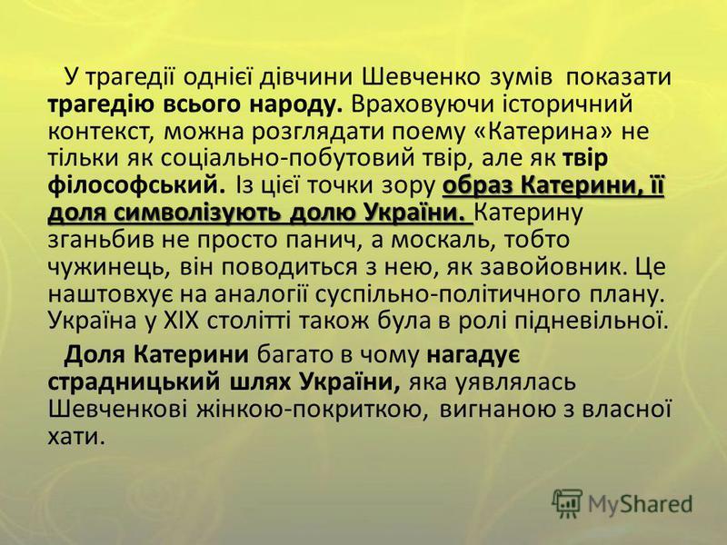 образ Катерини, її доля символізують долю України. У трагедії однієї дівчини Шевченко зумів показати трагедію всього народу. Враховуючи історичний контекст, можна розглядати поему «Катерина» не тільки як соціально-побутовий твір, але як твір філософс