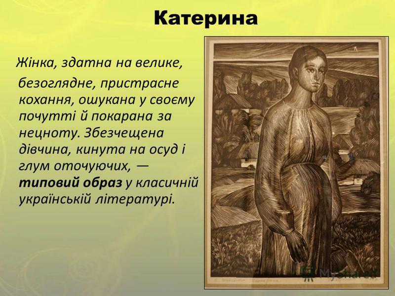 Катерина Жінка, здатна на велике, безоглядне, пристрасне кохання, ошукана у своєму почутті й покарана за нецноту. Збезчещена дівчина, кинута на осуд і глум оточуючих, типовий образ у класичній українській літературі.