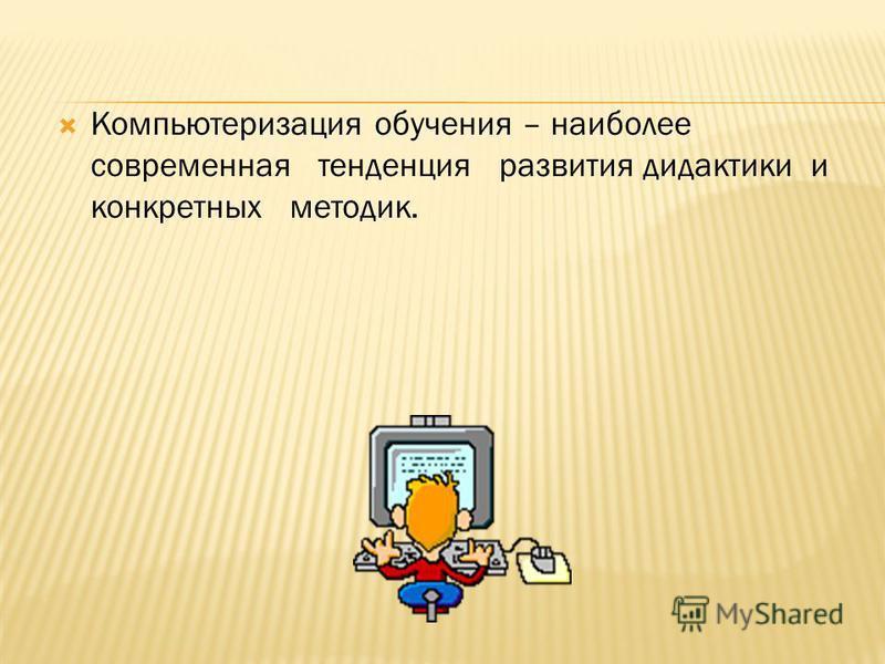 Компьютеризация обучения – наиболее современная тенденция развития дидактики и конкретных методик.