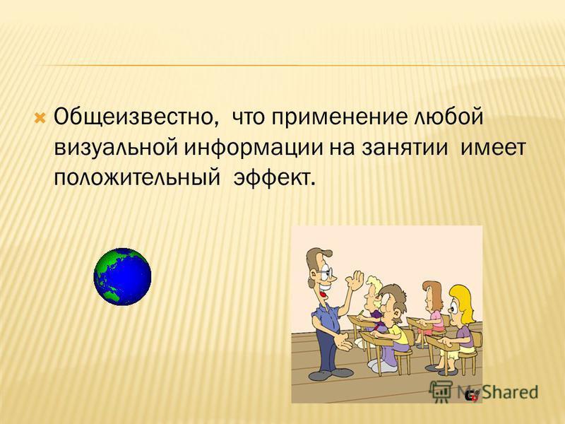 Общеизвестно, что применение любой визуальной информации на занятии имеет положительный эффект.