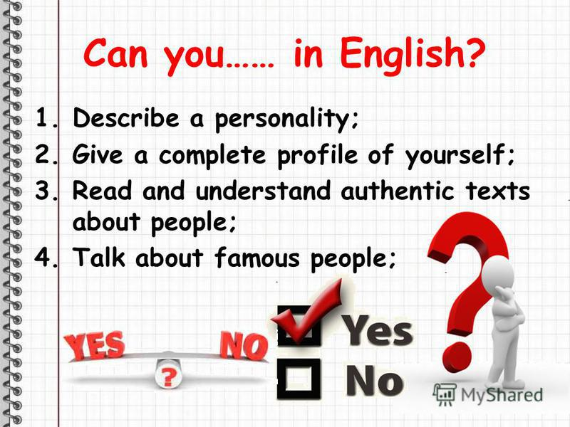 Can you…… in English? 1.Describe a personality; 2.Give a complete profile of yourself; 3.Read and understand authentic texts about people; 4.Talk about famous people;