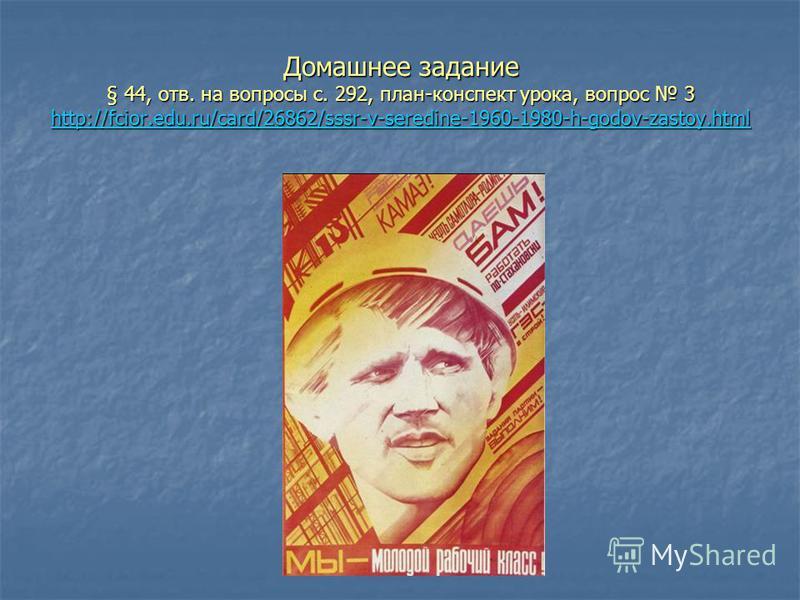 Домашнее задание § 44, отв. на вопросы с. 292, план-конспект урока, вопрос 3 http://fcior.edu.ru/card/26862/sssr-v-seredine-1960-1980-h-godov-zastoy.html http://fcior.edu.ru/card/26862/sssr-v-seredine-1960-1980-h-godov-zastoy.html