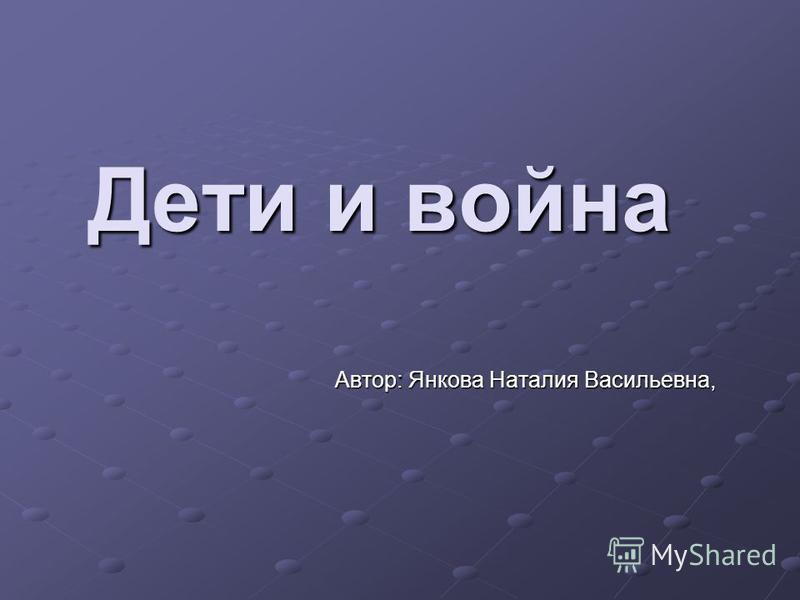 Дети и война Автор: Янкова Наталия Васильевна,
