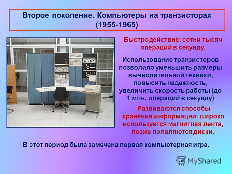 Второе поколение. Компьютеры на транзисторах (1955-1965) Быстродействие: сотни тысяч операций в секунду. Использование транзисторов позволило уменьшить размеры вычислительной техники, повысить надежность, увеличить скорость работы (до 1 млн. операций