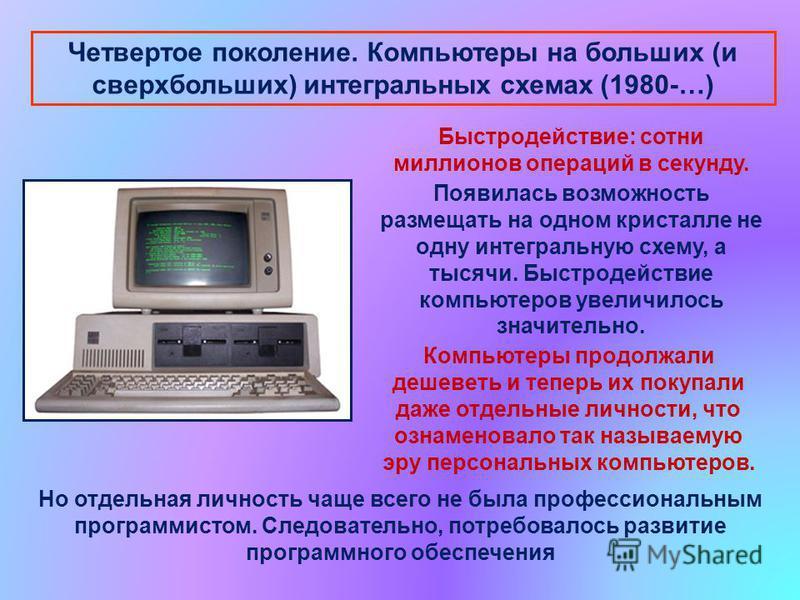 Четвертое поколение. Компьютеры на больших (и сверхбольших) интегральных схемах (1980-…) Быстродействие: сотни миллионов операций в секунду. Появилась возможность размещать на одном кристалле не одну интегральную схему, а тысячи. Быстродействие компь
