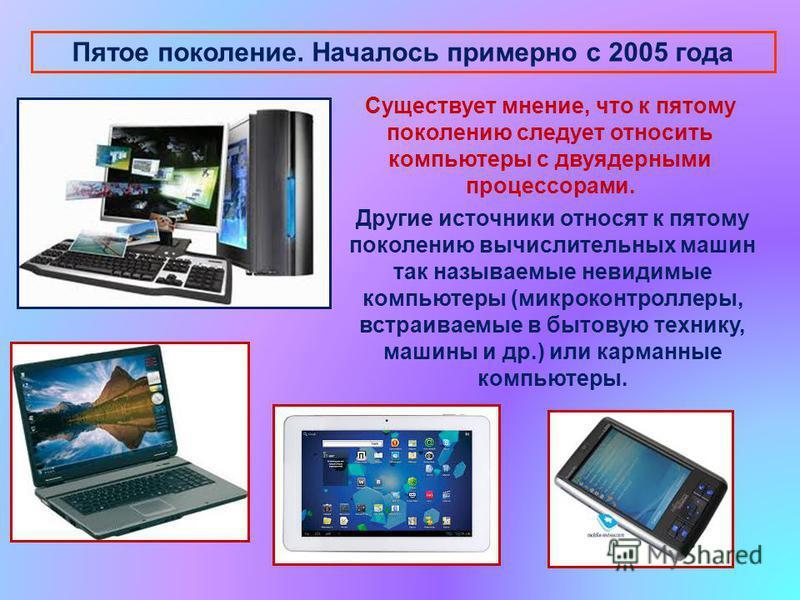 Пятое поколение. Началось примерно с 2005 года Существует мнение, что к пятому поколению следует относить компьютеры с двуядерными процессорами. Другие источники относят к пятому поколению вычислительных машин так называемые невидимые компьютеры (мик