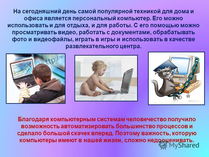 На сегодняшний день самой популярной техникой для дома и офиса является персональный компьютер. Его можно использовать и для отдыха, и для работы. С его помощью можно просматривать видео, работать с документами, обрабатывать фото и видеофайлы, играть