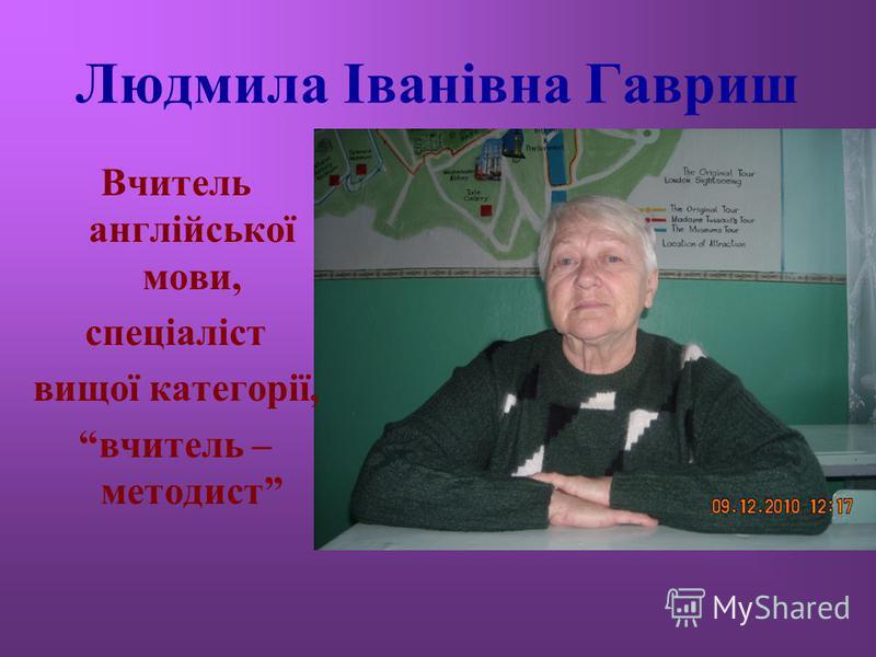 Людмила Іванівна Гавриш Вчитель англійської мови, спеціаліст вищої категорії, вчитель – методист