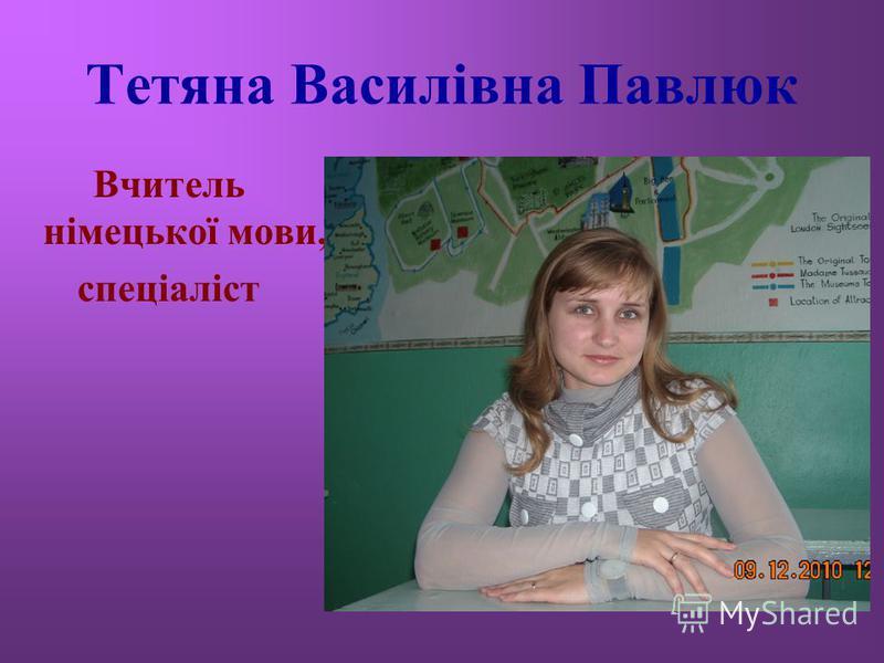 Тетяна Василівна Павлюк Вчитель німецької мови, спеціаліст