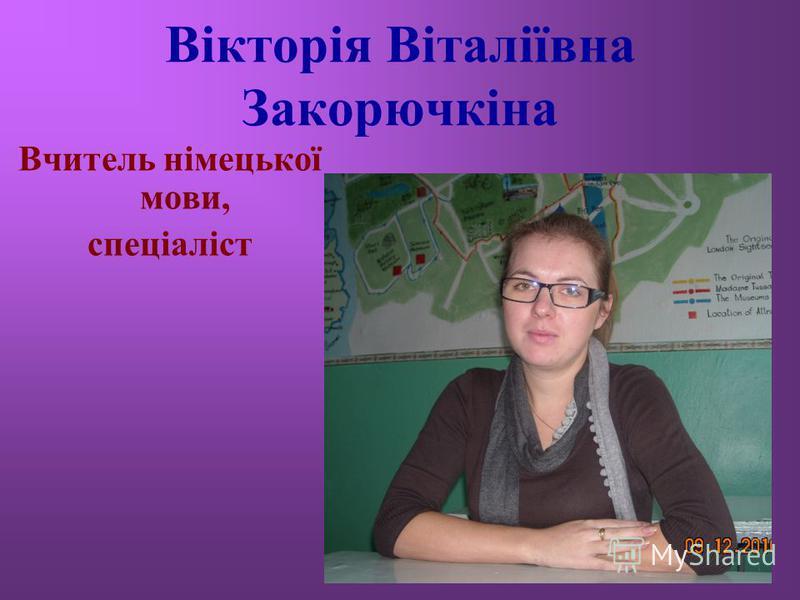 Вікторія Віталіївна Закорючкіна Вчитель німецької мови, спеціаліст