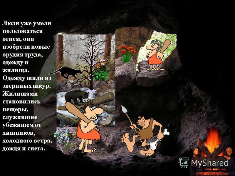 Люди уже умели пользоваться огнем, они изобрели новые орудия труда, одежду и жилища. Одежду шили из звериных шкур. Жилищами становились пещеры, служившие убежищем от хищников, холодного ветра, дождя и снега.