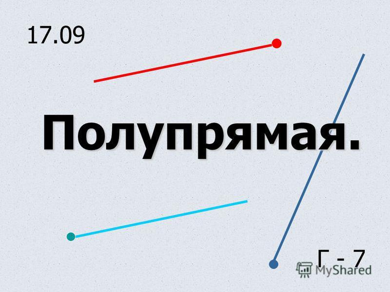 17.09 Полупрямая. Г - 7