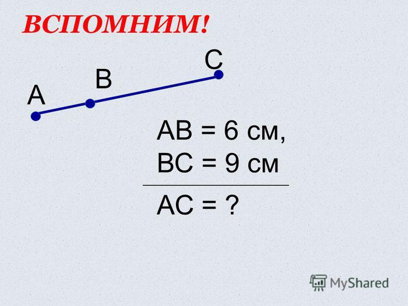 ВСПОМНИМ! С А В АВ = 6 см, ВС = 9 см АС = ?