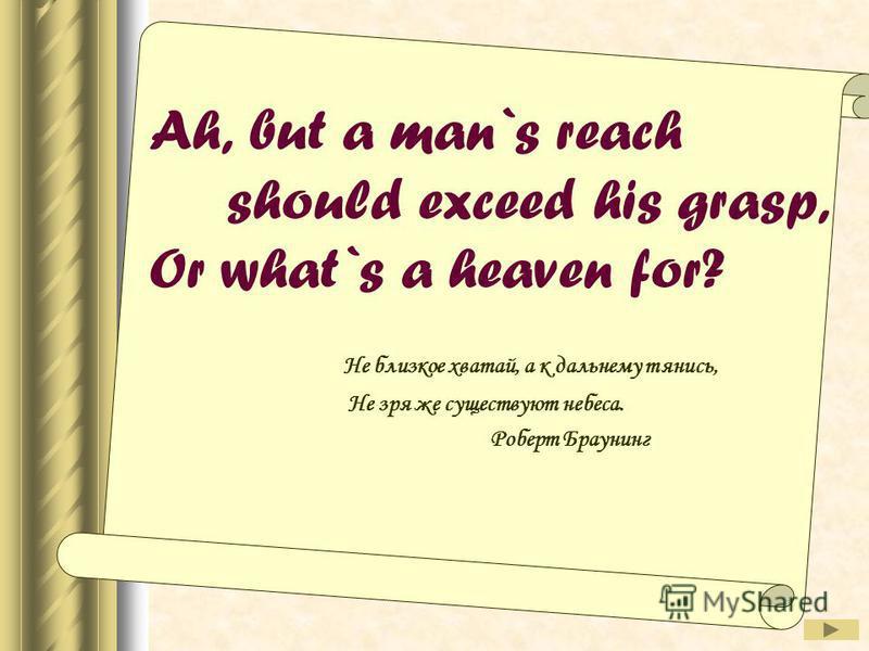 Ah, but a man`s reach should exceed his grasp, Or what`s a heaven for? Не близкое хватай, а к дальнему тянись, Не зря же существуют небеса. Роберт Браунинг