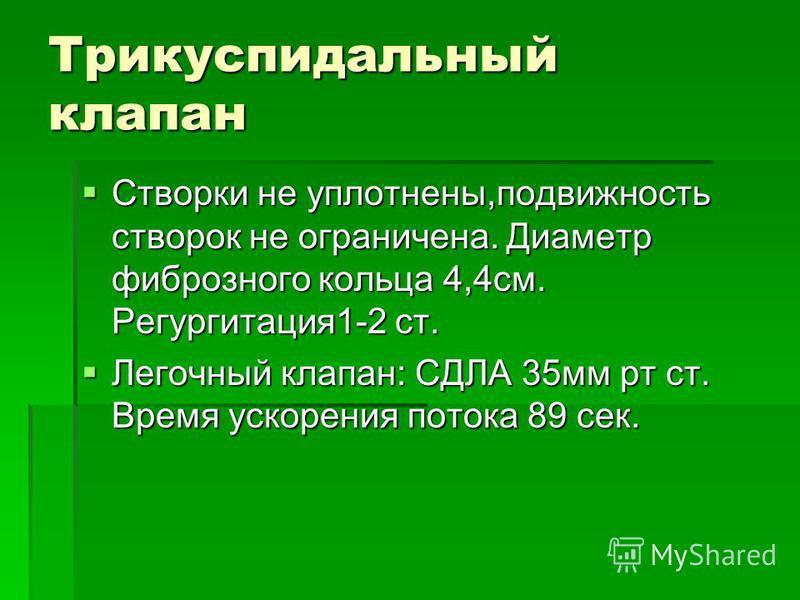 Трикуспидальный клапан Створки не уплотнены,подвижность створок не ограничена. Диаметр фиброзного кольца 4,4 см. Регургитация 1-2 ст. Створки не уплотнены,подвижность створок не ограничена. Диаметр фиброзного кольца 4,4 см. Регургитация 1-2 ст. Легоч