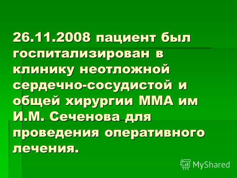 26.11.2008 пациент был госпитализирован в клинику неотложной сердечно-сосудистой и общей хирургии ММА им И.М. Сеченова для проведения оперативного лечения.