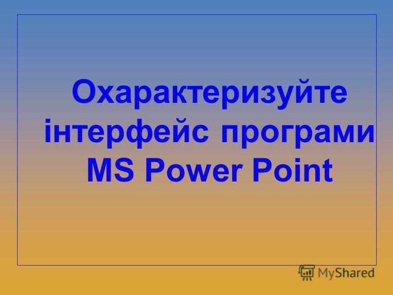 Охарактеризуйте інтерфейс програми MS Power Point