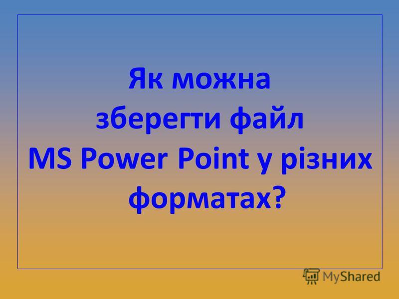Як можна зберегти файл MS Power Point у різних форматах?