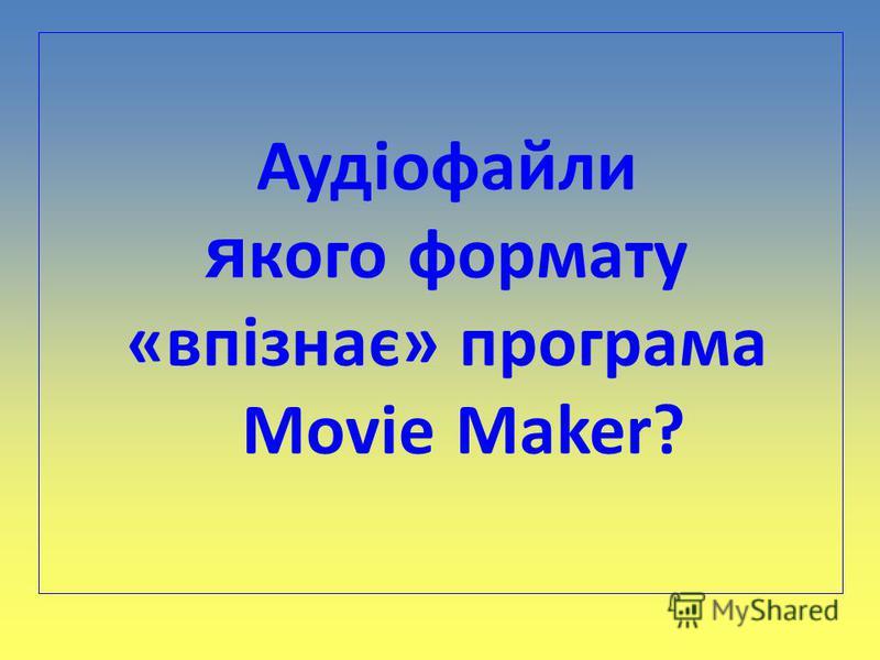 Аудіофайли я кого формату «впізнає» програма Movie Maker?