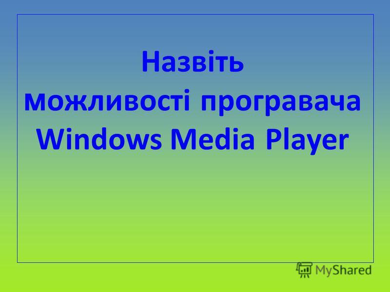 Назвіть м ожливості програвача Windows Media Player