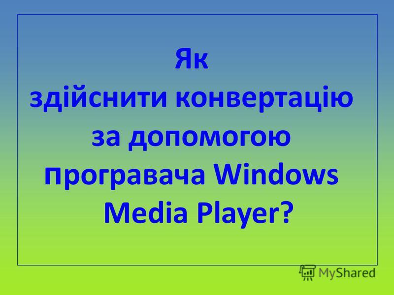 Як здійснити конвертацію за допомогою п рогравача Windows Medіa Player?