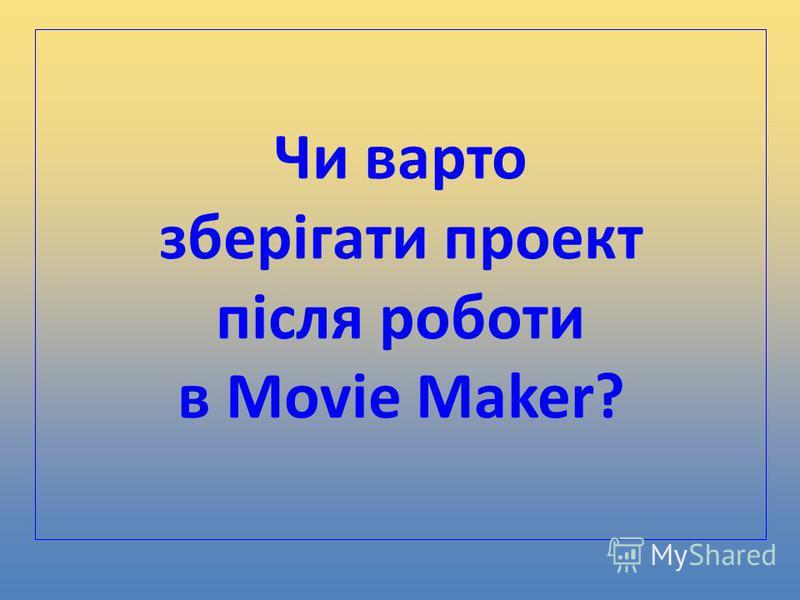 Чи варто зберігати проект після роботи в Movie Maker?