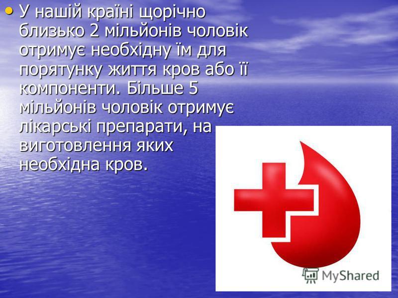 У нашій країні щорічно близько 2 мільйонів чоловік отримує необхідну їм для порятунку життя кров або її компоненти. Більше 5 мільйонів чоловік отримує лікарські препарати, на виготовлення яких необхідна кров. У нашій країні щорічно близько 2 мільйоні
