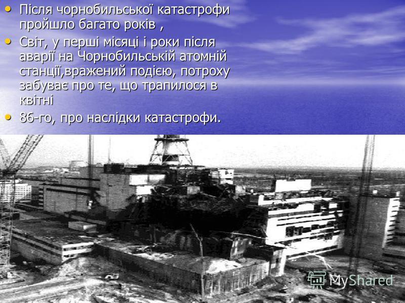 Після чорнобильської катастрофи пройшло багато років, Після чорнобильської катастрофи пройшло багато років, Світ, у перші місяці і роки після аварії на Чорнобильській атомній станції,вражений подією, потроху забуває про те, що трапилося в квітні Світ