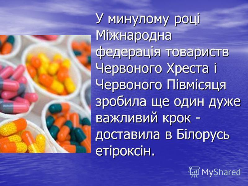 У минулому році Міжнародна федерація товариств Червоного Хреста і Червоного Півмісяця зробила ще один дуже важливий крок - доставила в Білорусь етіроксін.
