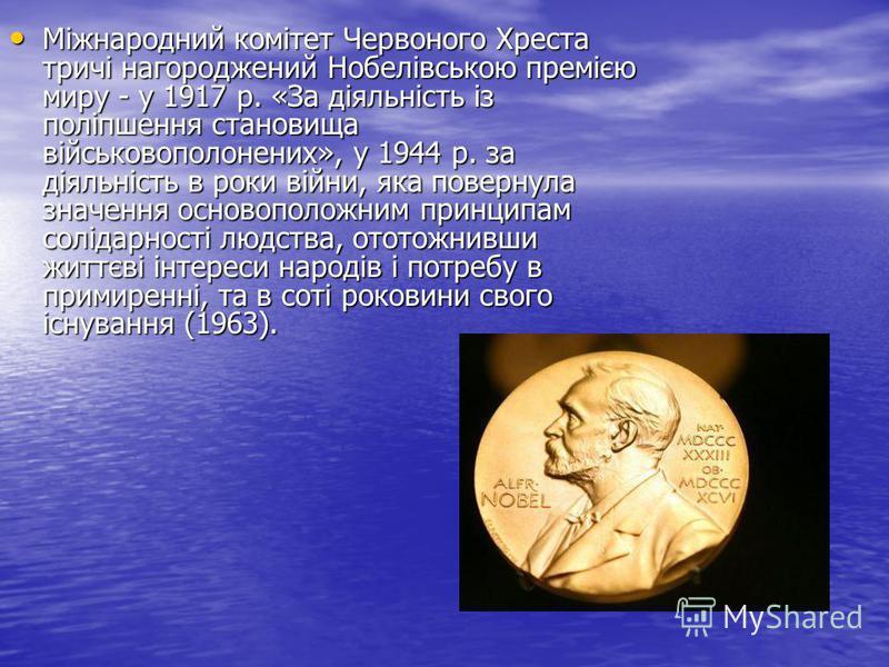 Міжнародний комітет Червоного Хреста тричі нагороджений Нобелівською премією миру - у 1917 р. «За діяльність із поліпшення становища військовополонених», у 1944 р. за діяльність в роки війни, яка повернула значення основоположним принципам солідарнос