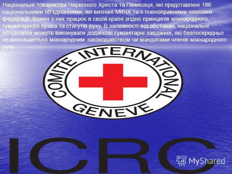 Національні товариства Червоного Хреста та Півмісяця, які представлені 186 національними об'єднаннями, які визнані МКЧХ та є повноправними членами федерації. Кожен з них працює в своїй країні згідно принципів міжнародного, гуманітарного права та стат