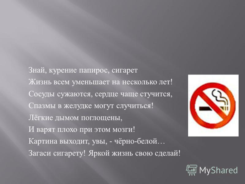 Знай, курение папирос, сигарет Жизнь всем уменьшает на несколько лет ! Сосуды сужаются, сердце чаще стучится, Спазмы в желудке могут случиться ! Лёгкие дымом поглощены, И варят плохо при этом мозги ! Картина выходит, увы, - чёрно - белой … Загаси сиг