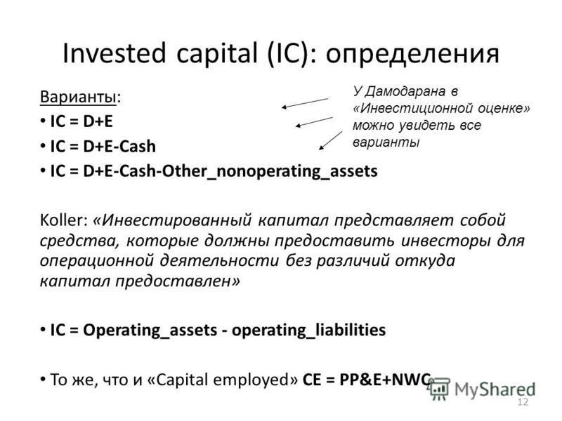 12 Invested capital (IC): определения Варианты: IC = D+E IC = D+E-Cash IC = D+E-Cash-Other_nonoperating_assets Koller: «Инвестированный капитал представляет собой средства, которые должны предоставить инвесторы для операционной деятельности без разли