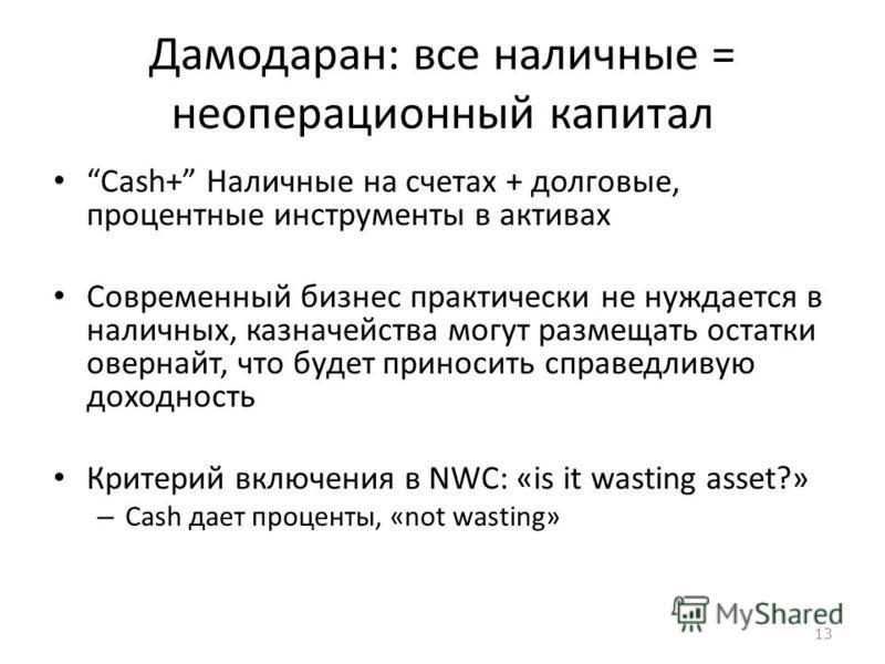 13 Дамодаран: все наличные = операционный капитал Cash+ Наличные на счетах + долговые, процентные инструменты в активах Современный бизнес практически не нуждается в наличных, казначейства могут размещать остатки овернайт, что будет приносить справед