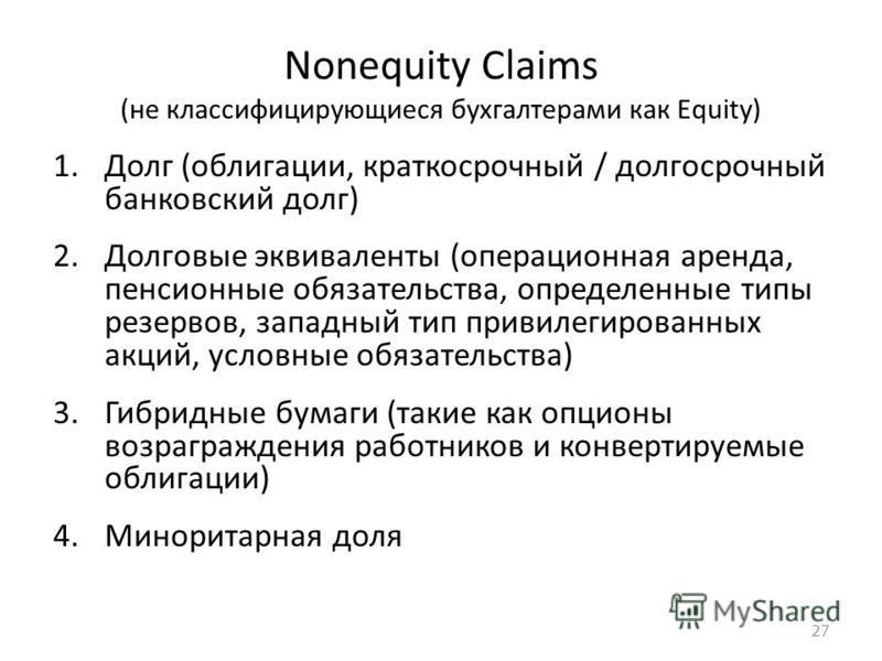 27 Nonequity Claims (не классифицирующиеся бухгалтерами как Equity) 1. Долг (облигации, краткосрочный / долгосрочный банковский долг) 2. Долговые эквиваленты (операционная аренда, пенсионные обязательства, определенные типы резервов, западный тип при