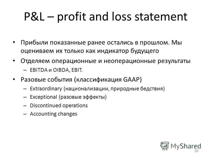 30 P&L – profit and loss statement Прибыли показанные ранее остались в прошлом. Мы оцениваем их только как индикатор будущего Отделяем операционные и неоперационные результаты – EBITDA и OIBDA, EBIT. Разовые события (классификация GAAP) – Extraordina